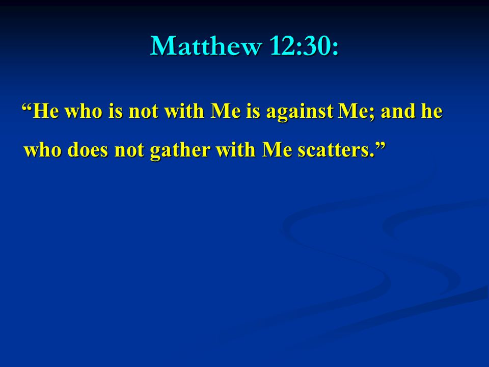 Matthew 12:30: He who is not with Me is against Me; and he who does not gather with Me scatters. He who is not with Me is against Me; and he who does not gather with Me scatters.