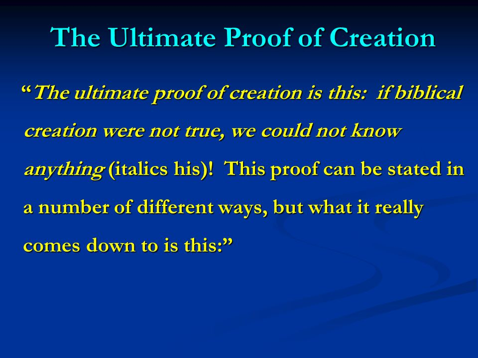 The Ultimate Proof of Creation The ultimate proof of creation is this: if biblical creation were not true, we could not know anything (italics his).