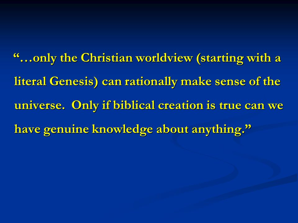 …only the Christian worldview (starting with a literal Genesis) can rationally make sense of the universe.