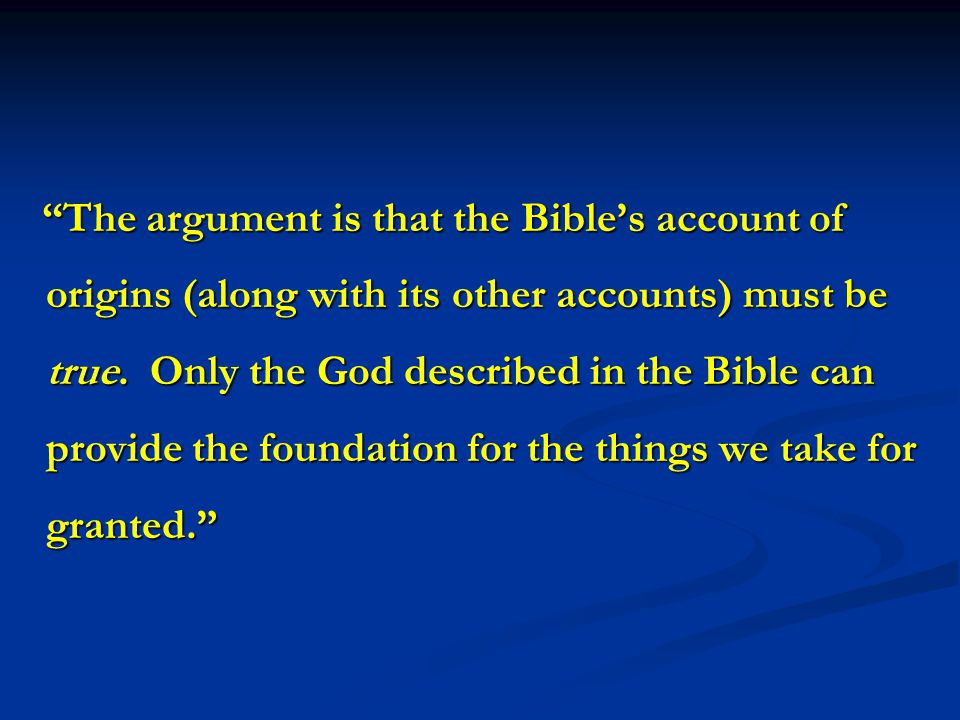 The argument is that the Bible's account of origins (along with its other accounts) must be true.