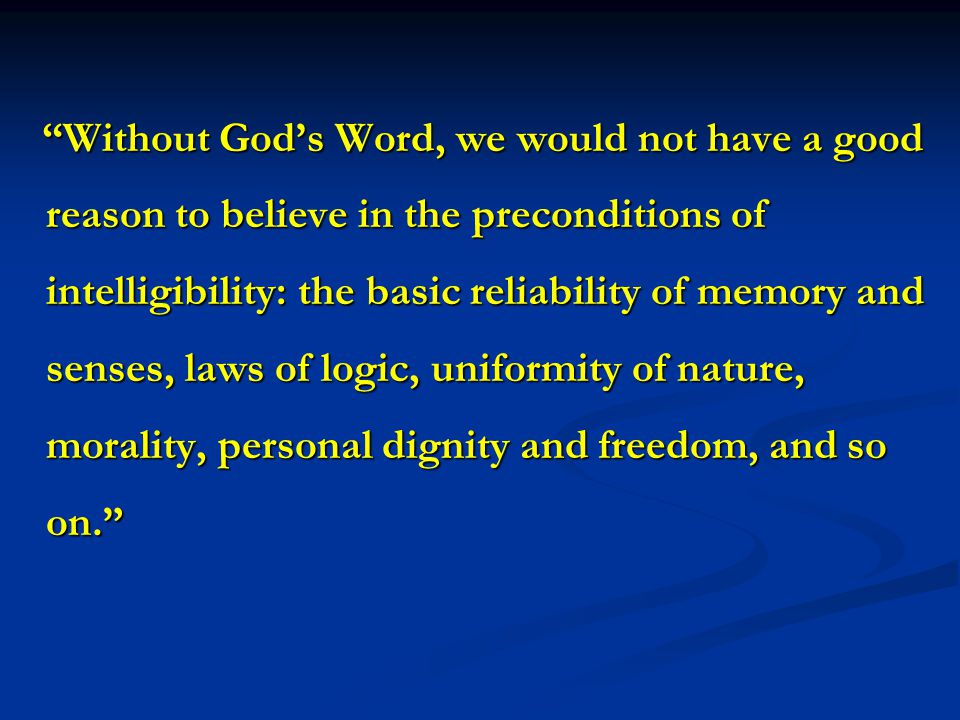 Without God's Word, we would not have a good reason to believe in the preconditions of intelligibility: the basic reliability of memory and senses, laws of logic, uniformity of nature, morality, personal dignity and freedom, and so on. Without God's Word, we would not have a good reason to believe in the preconditions of intelligibility: the basic reliability of memory and senses, laws of logic, uniformity of nature, morality, personal dignity and freedom, and so on.