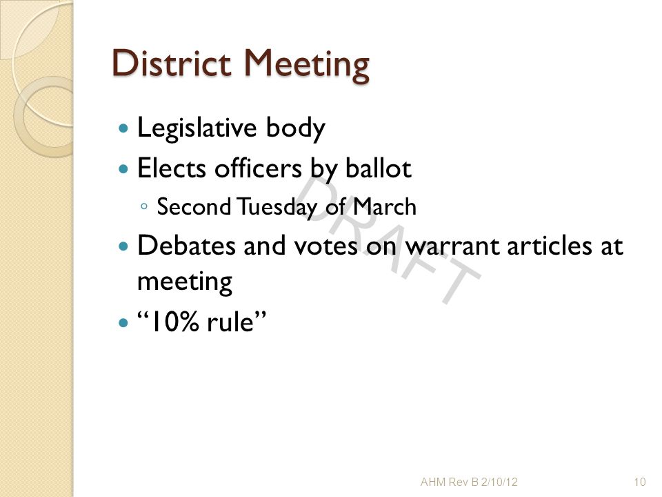 "DRAFT District Meeting Legislative body Elects officers by ballot ◦ Second Tuesday of March Debates and votes on warrant articles at meeting ""10% rule"