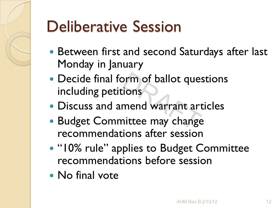 DRAFT Deliberative Session Between first and second Saturdays after last Monday in January Decide final form of ballot questions including petitions D