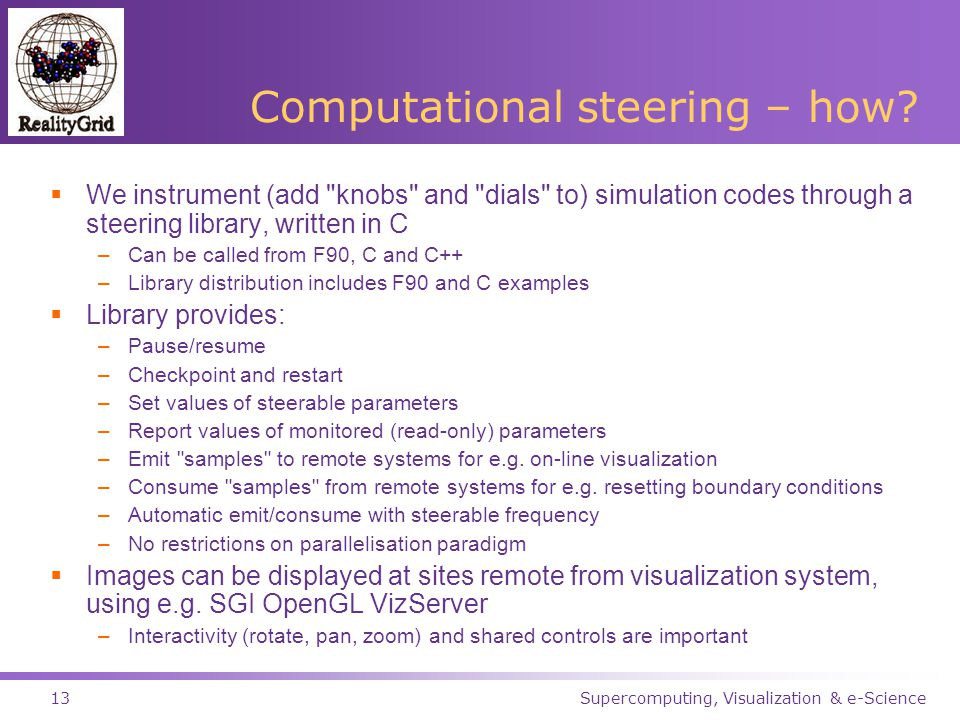 Supercomputing, Visualization & e-Science13 Computational steering – how.