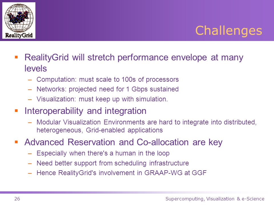 Supercomputing, Visualization & e-Science26 Challenges  RealityGrid will stretch performance envelope at many levels –Computation: must scale to 100s of processors –Networks: projected need for 1 Gbps sustained –Visualization: must keep up with simulation.
