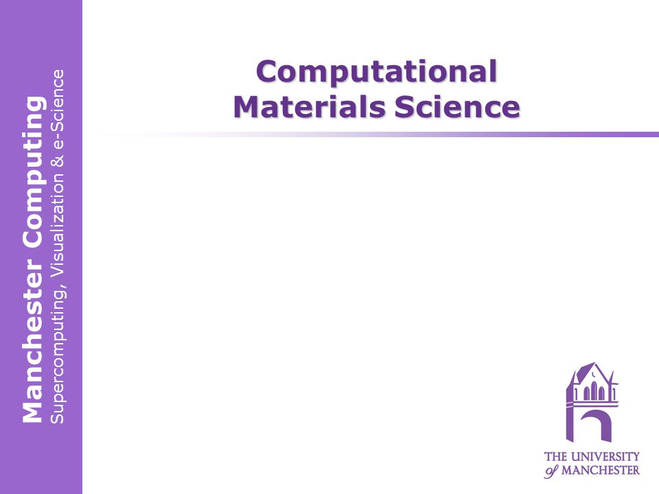 Manchester Computing Supercomputing, Visualization & e-Science Computational Materials Science