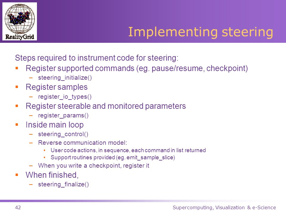 Supercomputing, Visualization & e-Science42 Implementing steering Steps required to instrument code for steering:  Register supported commands (eg.
