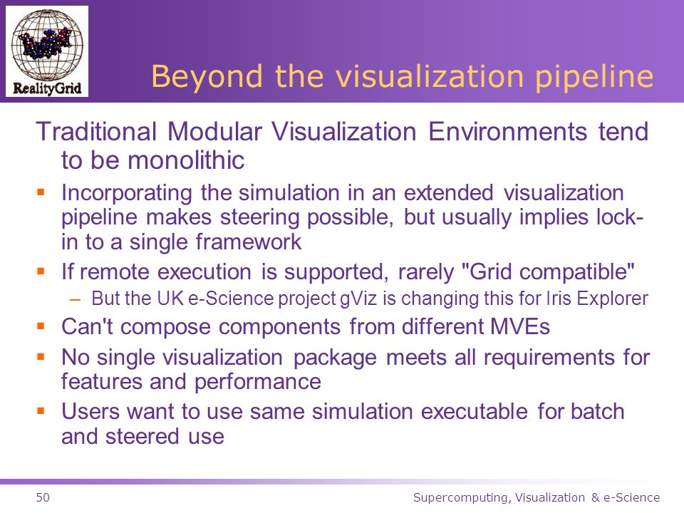 Supercomputing, Visualization & e-Science50 Beyond the visualization pipeline Traditional Modular Visualization Environments tend to be monolithic  Incorporating the simulation in an extended visualization pipeline makes steering possible, but usually implies lock- in to a single framework  If remote execution is supported, rarely Grid compatible –But the UK e-Science project gViz is changing this for Iris Explorer  Can t compose components from different MVEs  No single visualization package meets all requirements for features and performance  Users want to use same simulation executable for batch and steered use