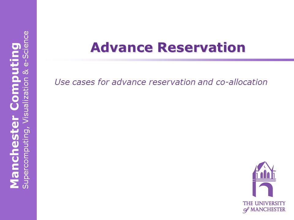 Manchester Computing Supercomputing, Visualization & e-Science Advance Reservation Use cases for advance reservation and co-allocation