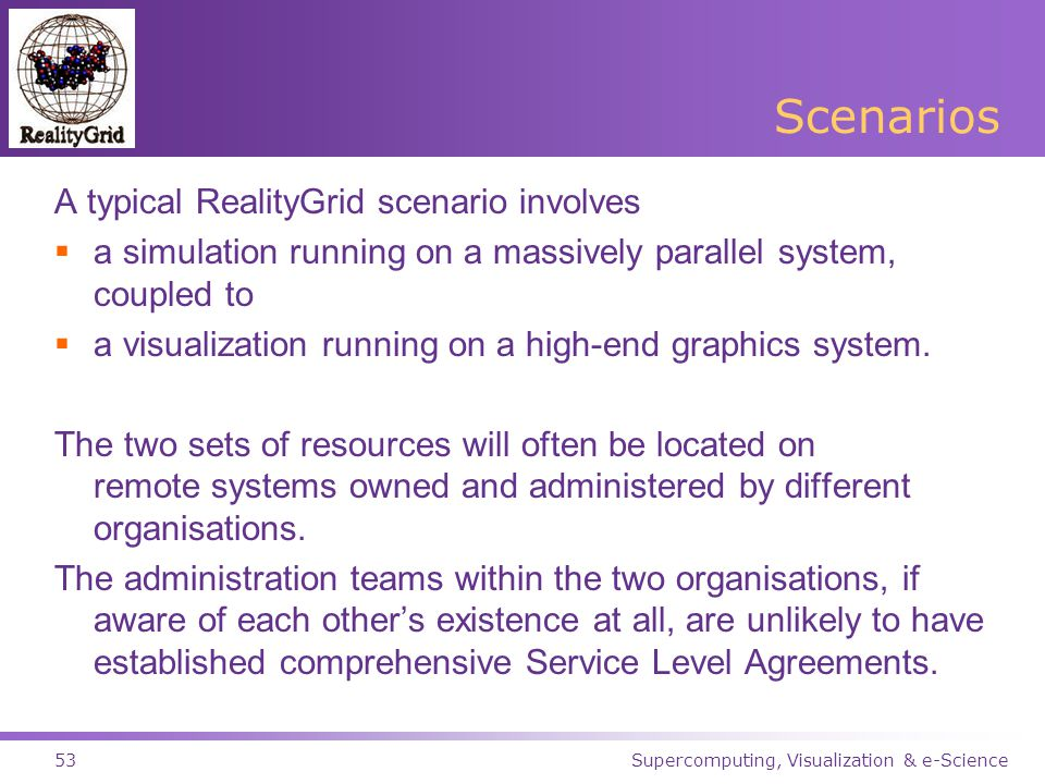 Supercomputing, Visualization & e-Science53 Scenarios A typical RealityGrid scenario involves  a simulation running on a massively parallel system, coupled to  a visualization running on a high-end graphics system.