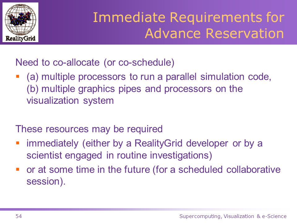Supercomputing, Visualization & e-Science54 Immediate Requirements for Advance Reservation Need to co-allocate (or co-schedule)  (a) multiple processors to run a parallel simulation code, (b) multiple graphics pipes and processors on the visualization system These resources may be required  immediately (either by a RealityGrid developer or by a scientist engaged in routine investigations)  or at some time in the future (for a scheduled collaborative session).