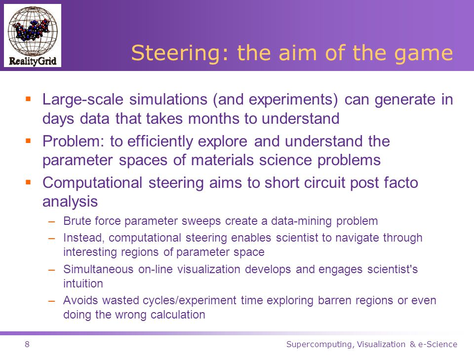Supercomputing, Visualization & e-Science8 Steering: the aim of the game  Large-scale simulations (and experiments) can generate in days data that takes months to understand  Problem: to efficiently explore and understand the parameter spaces of materials science problems  Computational steering aims to short circuit post facto analysis –Brute force parameter sweeps create a data-mining problem –Instead, computational steering enables scientist to navigate through interesting regions of parameter space –Simultaneous on-line visualization develops and engages scientist s intuition –Avoids wasted cycles/experiment time exploring barren regions or even doing the wrong calculation