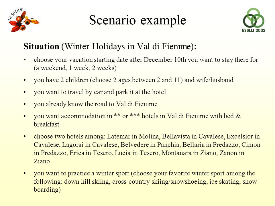 Scenario example Situation (Winter Holidays in Val di Fiemme): choose your vacation starting date after December 10th you want to stay there for (a weekend, 1 week, 2 weeks) you have 2 children (choose 2 ages between 2 and 11) and wife/husband you want to travel by car and park it at the hotel you already know the road to Val di Fiemme you want accommodation in ** or *** hotels in Val di Fiemme with bed & breakfast choose two hotels among: Latemar in Molina, Bellavista in Cavalese, Excelsior in Cavalese, Lagorai in Cavalese, Belvedere in Panchia, Bellaria in Predazzo, Cimon in Predazzo, Erica in Tesero, Lucia in Tesero, Montanara in Ziano, Zanon in Ziano you want to practice a winter sport (choose your favorite winter sport among the following: down hill skiing, cross-country skiing/snowshoeing, ice skating, snow- boarding)