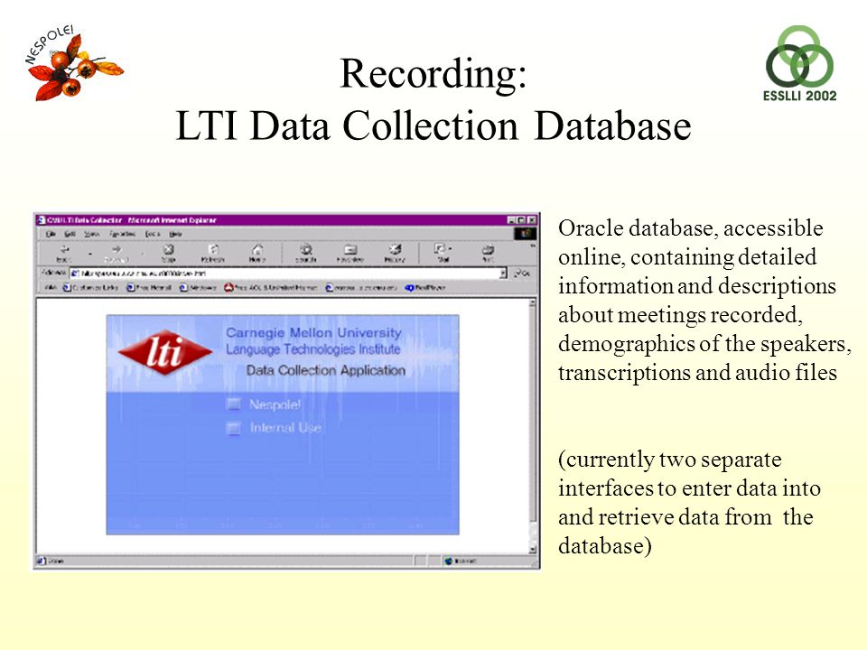 Recording: LTI Data Collection Database Oracle database, accessible online, containing detailed information and descriptions about meetings recorded, demographics of the speakers, transcriptions and audio files (currently two separate interfaces to enter data into and retrieve data from the database)