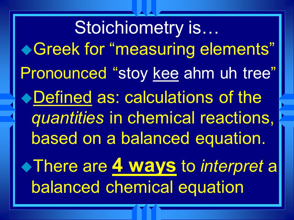 Stoichiometry is… u Greek for measuring elements Pronounced stoy kee ahm uh tree u Defined as: calculations of the quantities in chemical reactions, based on a balanced equation.