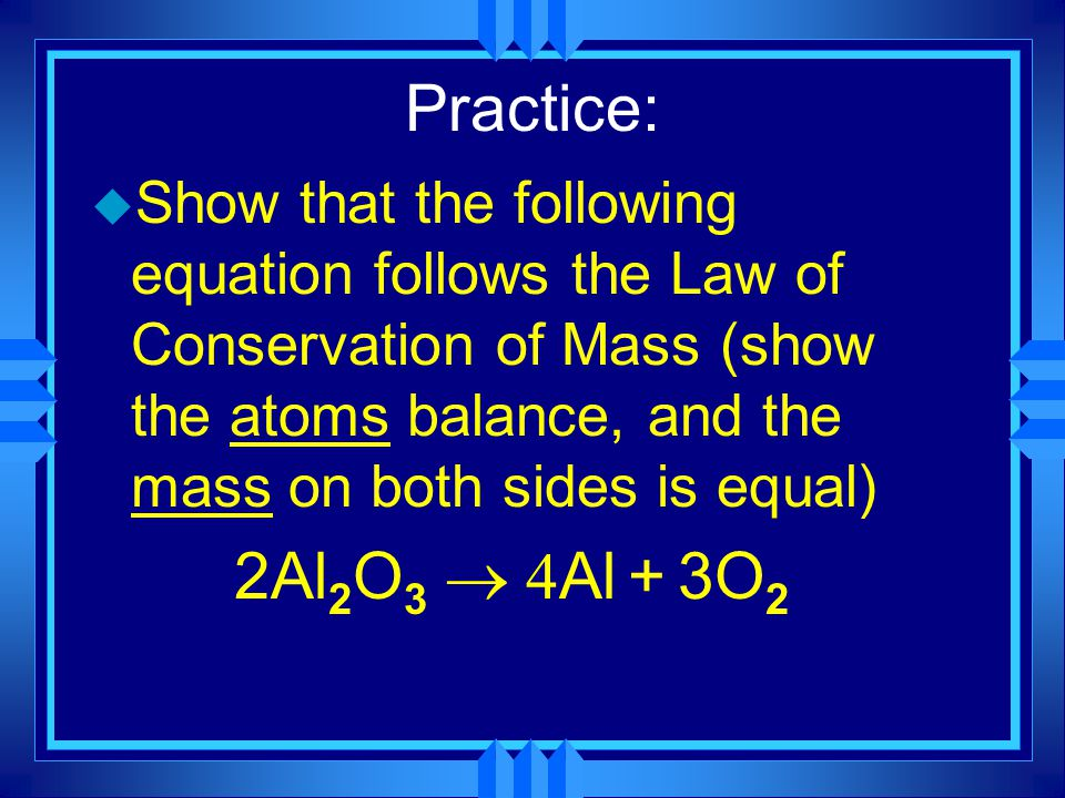 Practice: u Show that the following equation follows the Law of Conservation of Mass (show the atoms balance, and the mass on both sides is equal) 2Al 2 O 3  Al + 3O 2
