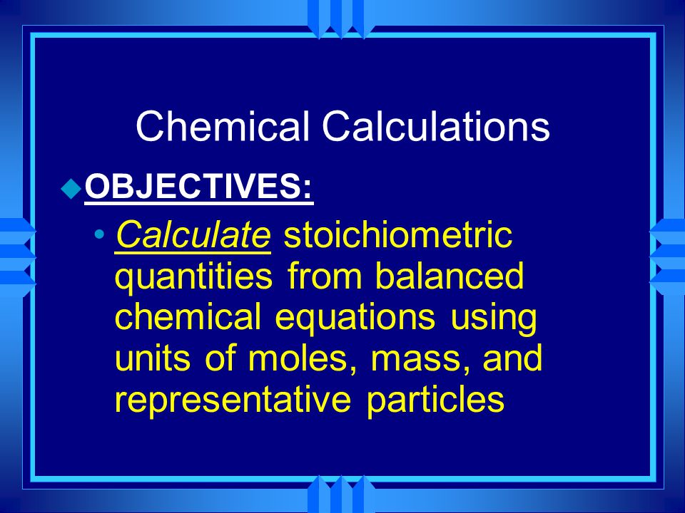 Chemical Calculations u OBJECTIVES: Calculate stoichiometric quantities from balanced chemical equations using units of moles, mass, and representative particles