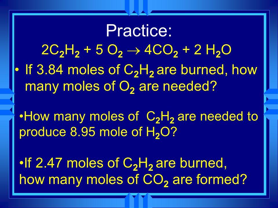 Practice: 2C 2 H 2 + 5 O 2  4CO 2 + 2 H 2 O If 3.84 moles of C 2 H 2 are burned, how many moles of O 2 are needed
