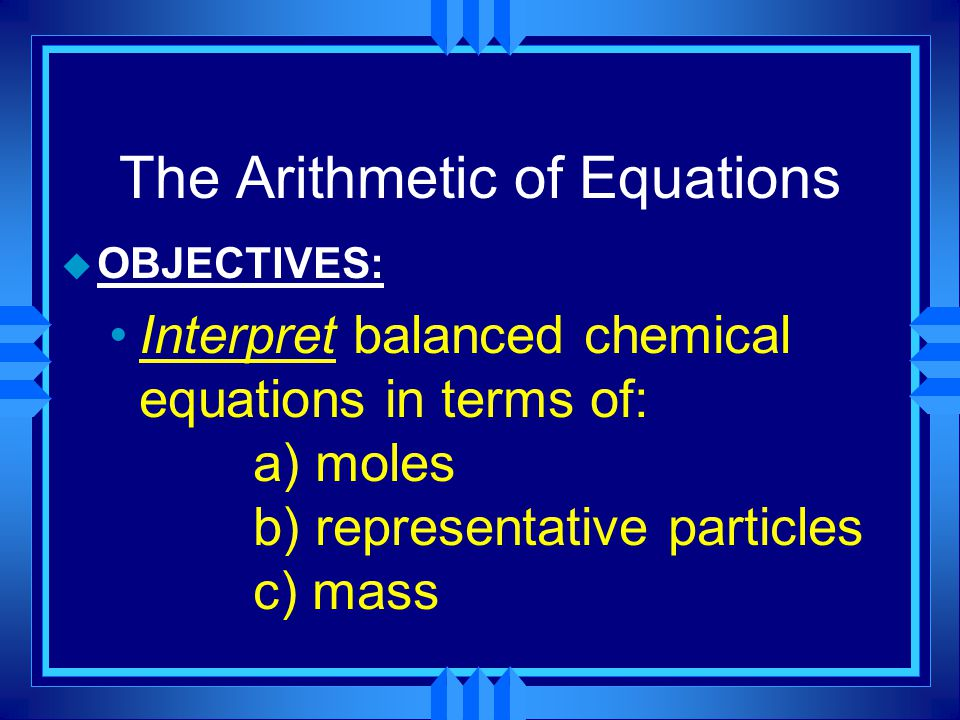 The Arithmetic of Equations u OBJECTIVES: Interpret balanced chemical equations in terms of: a) moles b) representative particles c) mass