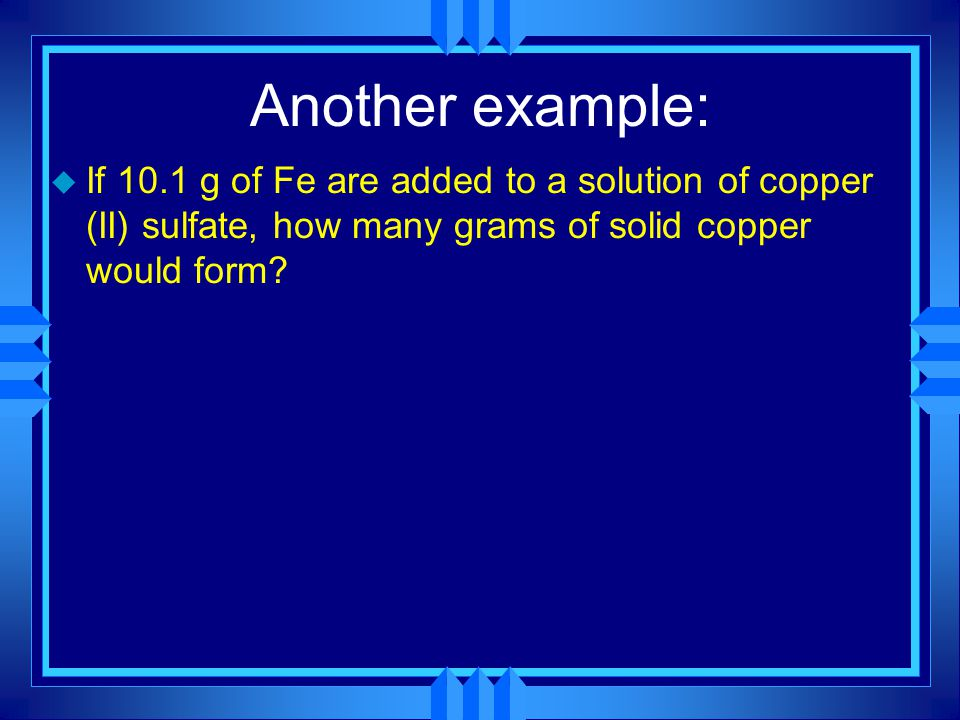 Another example: u If 10.1 g of Fe are added to a solution of copper (II) sulfate, how many grams of solid copper would form?