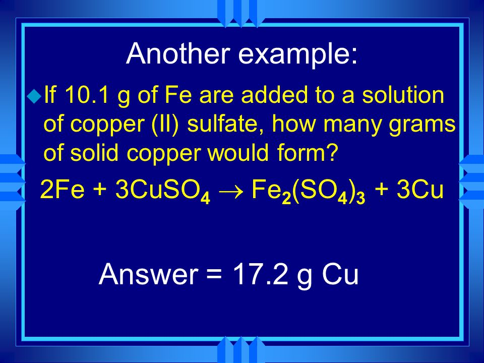 Another example: u If 10.1 g of Fe are added to a solution of copper (II) sulfate, how many grams of solid copper would form.