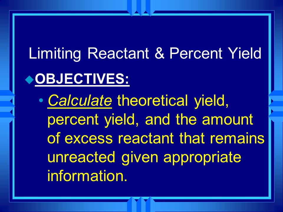 Limiting Reactant & Percent Yield u OBJECTIVES: Calculate theoretical yield, percent yield, and the amount of excess reactant that remains unreacted given appropriate information.