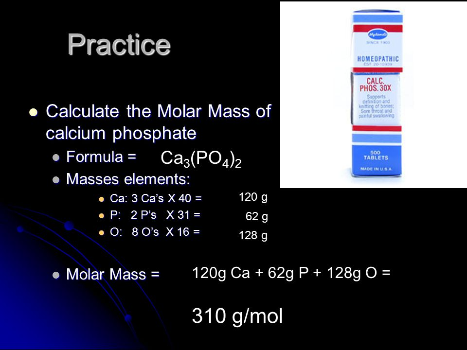 Practice Calculate the Molar Mass of calcium phosphate Calculate the Molar Mass of calcium phosphate Formula = Formula = Masses elements: Masses elements: Ca: 3 Ca's X 40 = Ca: 3 Ca's X 40 = P: 2 P's X 31 = P: 2 P's X 31 = O: 8 O's X 16 = O: 8 O's X 16 = Molar Mass = Molar Mass = Ca 3 (PO 4 ) 2 120 g 62 g 128 g 120g Ca + 62g P + 128g O = 310 g/mol