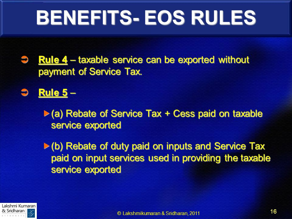 © Lakshmikumaran & Sridharan, 2011 16 BENEFITS- EOS RULES  Rule 4 – taxable service can be exported without payment of Service Tax.