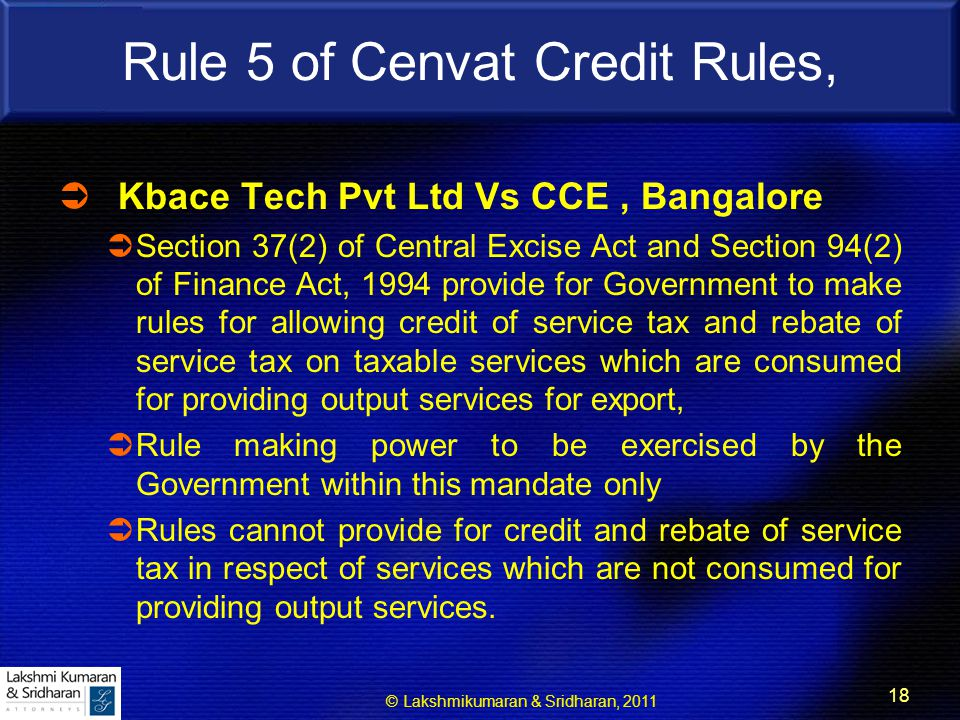© Lakshmikumaran & Sridharan, 2011 18 Rule 5 of Cenvat Credit Rules,  Kbace Tech Pvt Ltd Vs CCE, Bangalore  Section 37(2) of Central Excise Act and Section 94(2) of Finance Act, 1994 provide for Government to make rules for allowing credit of service tax and rebate of service tax on taxable services which are consumed for providing output services for export,  Rule making power to be exercised by the Government within this mandate only  Rules cannot provide for credit and rebate of service tax in respect of services which are not consumed for providing output services.
