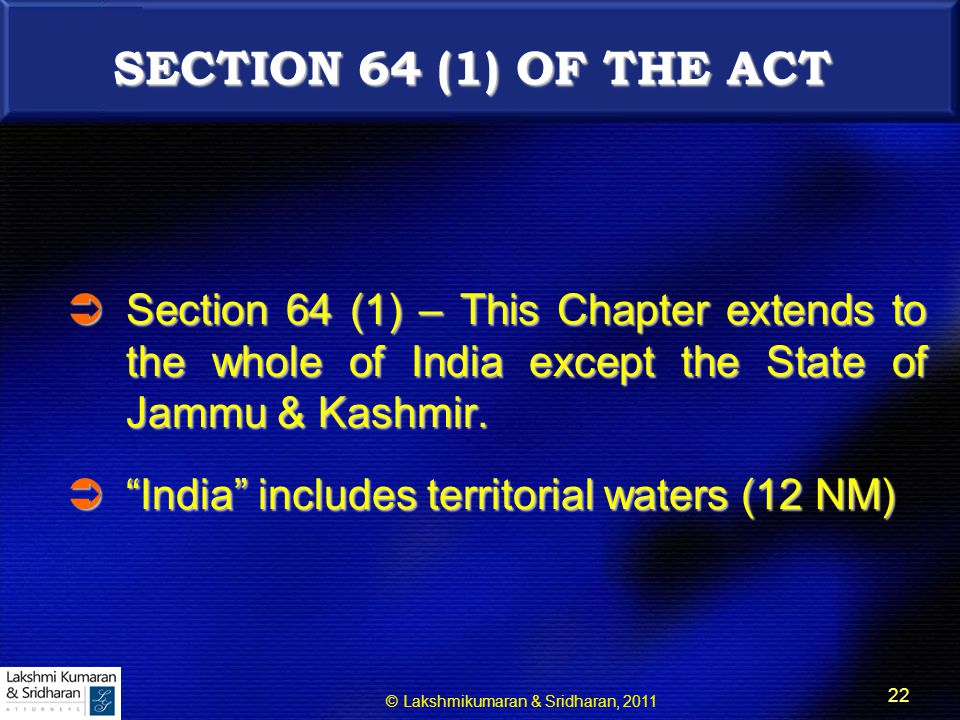 © Lakshmikumaran & Sridharan, 2011 22 SECTION 64 (1) OF THE ACT  Section 64 (1) – This Chapter extends to the whole of India except the State of Jammu & Kashmir.