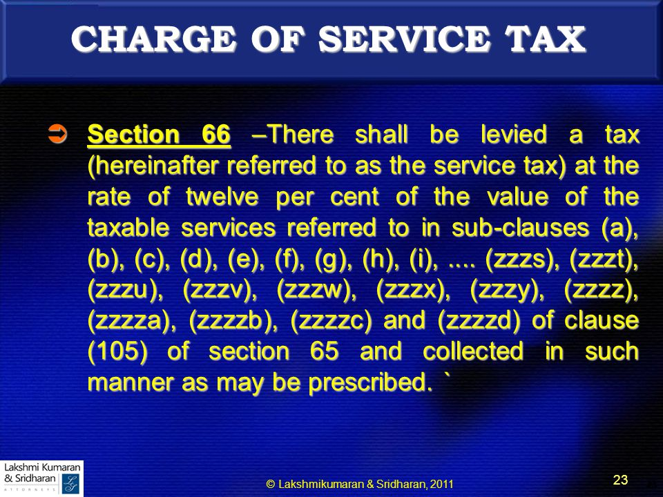 © Lakshmikumaran & Sridharan, 2011 23 23 CHARGE OF SERVICE TAX  Section 66 –There shall be levied a tax (hereinafter referred to as the service tax) at the rate of twelve per cent of the value of the taxable services referred to in sub-clauses (a), (b), (c), (d), (e), (f), (g), (h), (i),....