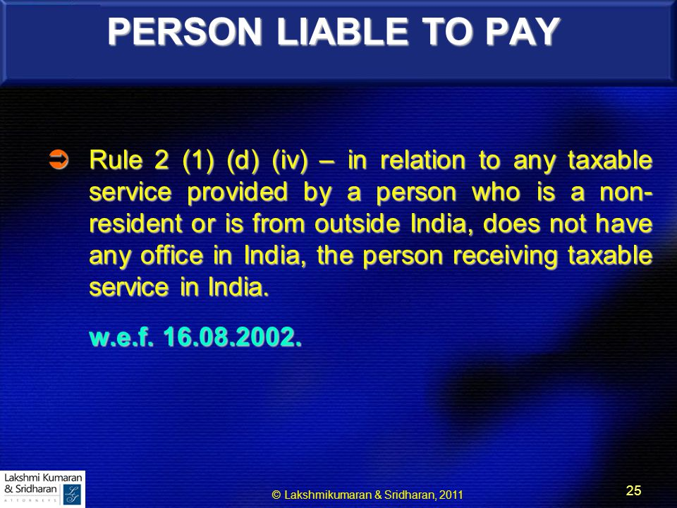 © Lakshmikumaran & Sridharan, 2011 25 PERSON LIABLE TO PAY  Rule 2 (1) (d) (iv) – in relation to any taxable service provided by a person who is a non- resident or is from outside India, does not have any office in India, the person receiving taxable service in India.