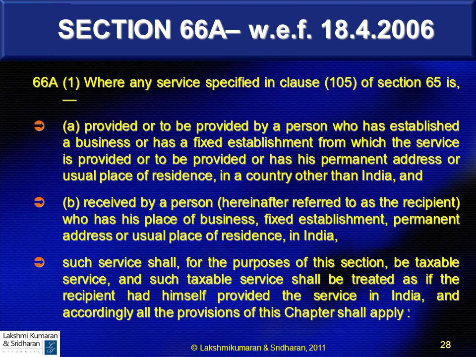 © Lakshmikumaran & Sridharan, 2011 28 SECTION 66A– w.e.f. 18.4.2006 66A (1) Where any service specified in clause (105) of section 65 is, —  (a) prov