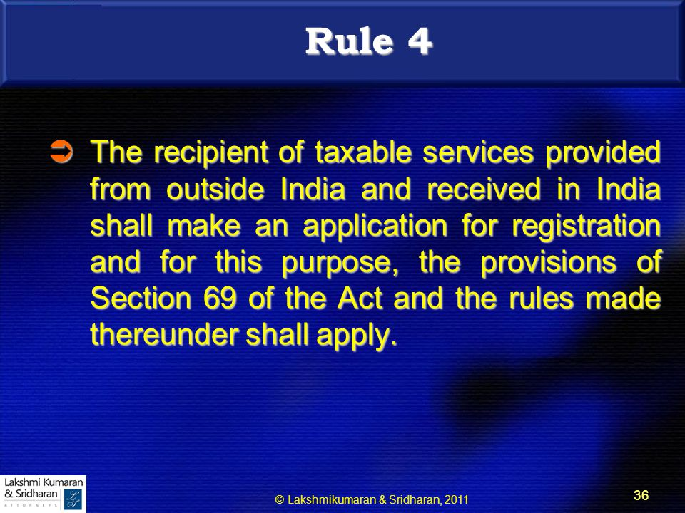 © Lakshmikumaran & Sridharan, 2011 36 Rule 4  The recipient of taxable services provided from outside India and received in India shall make an application for registration and for this purpose, the provisions of Section 69 of the Act and the rules made thereunder shall apply.