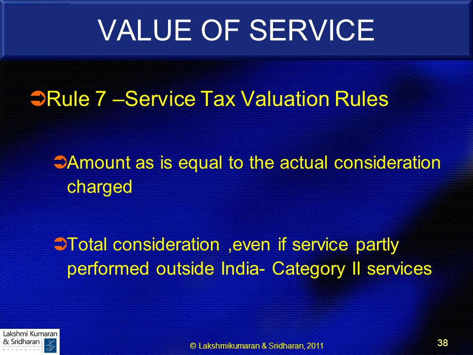 © Lakshmikumaran & Sridharan, 2011 38 VALUE OF SERVICE  Rule 7 –Service Tax Valuation Rules  Amount as is equal to the actual consideration charged  Total consideration,even if service partly performed outside India- Category II services