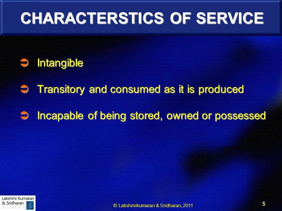 © Lakshmikumaran & Sridharan, 2011 5 CHARACTERSTICS OF SERVICE  Intangible  Transitory and consumed as it is produced  Incapable of being stored, owned or possessed