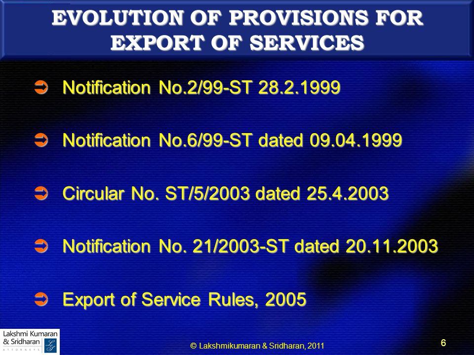 © Lakshmikumaran & Sridharan, 2011 17 NOTIFICATIONS UNDER RULE 5 OF EOS  (a) Notification No.11/05-ST dated 19.04.2005 – for granting rebate of Service Tax + Cess paid on taxable service exported.