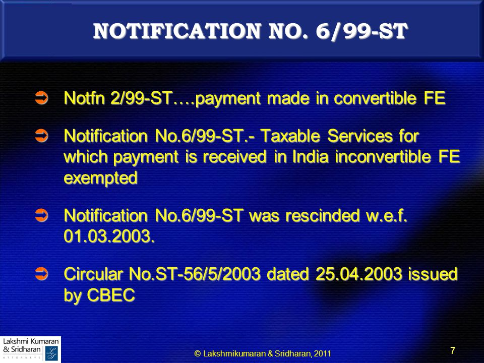 © Lakshmikumaran & Sridharan, 2011 8  Circular No.ST-56/5/2003 dated 25.04.2003  Service Tax is a destination based consumption tax  No Service Tax can be levied when a taxable service is exported  This position remained even when a notification like No.6/99-ST did not exist  Secondary services used in providing primary service exported also need not be subjected to the levy Circular No.