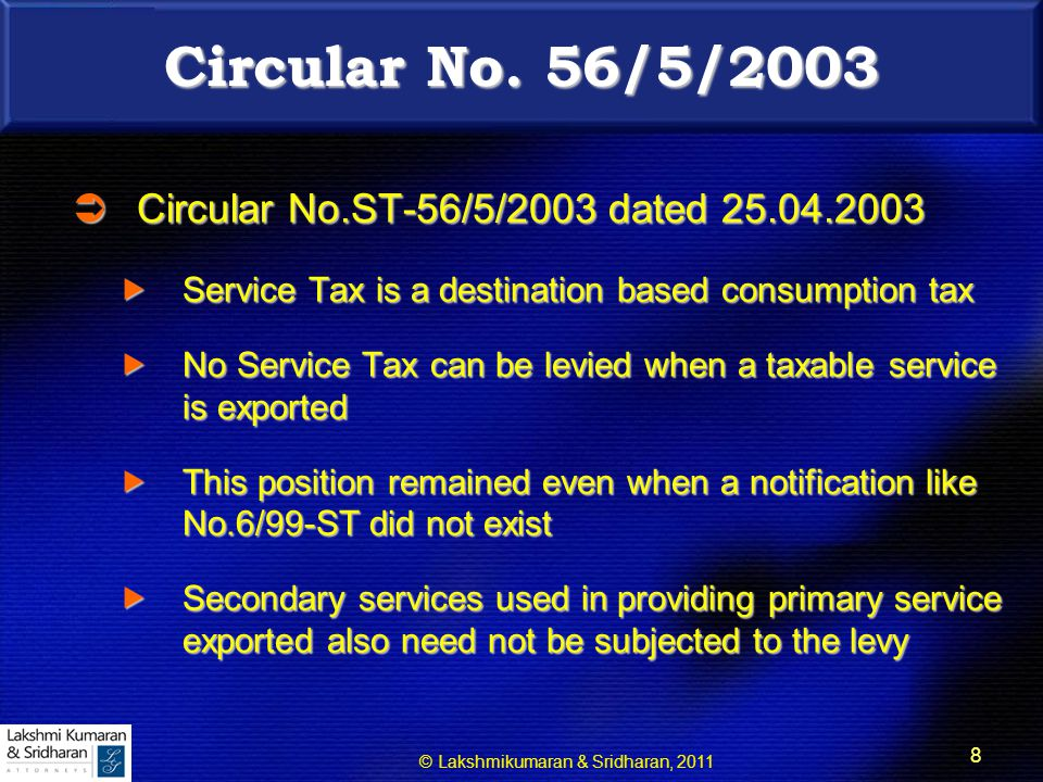 © Lakshmikumaran & Sridharan, 2011 19 RULE 5 OF CENVAT CREDIT RULES  Credit of inputs and input services used in providing taxable output services which are exported can be availed  Credit can be utilized for discharging domestic liability  If no adjustment possible, refund allowed  Notification 5/2006 CX NT dt.