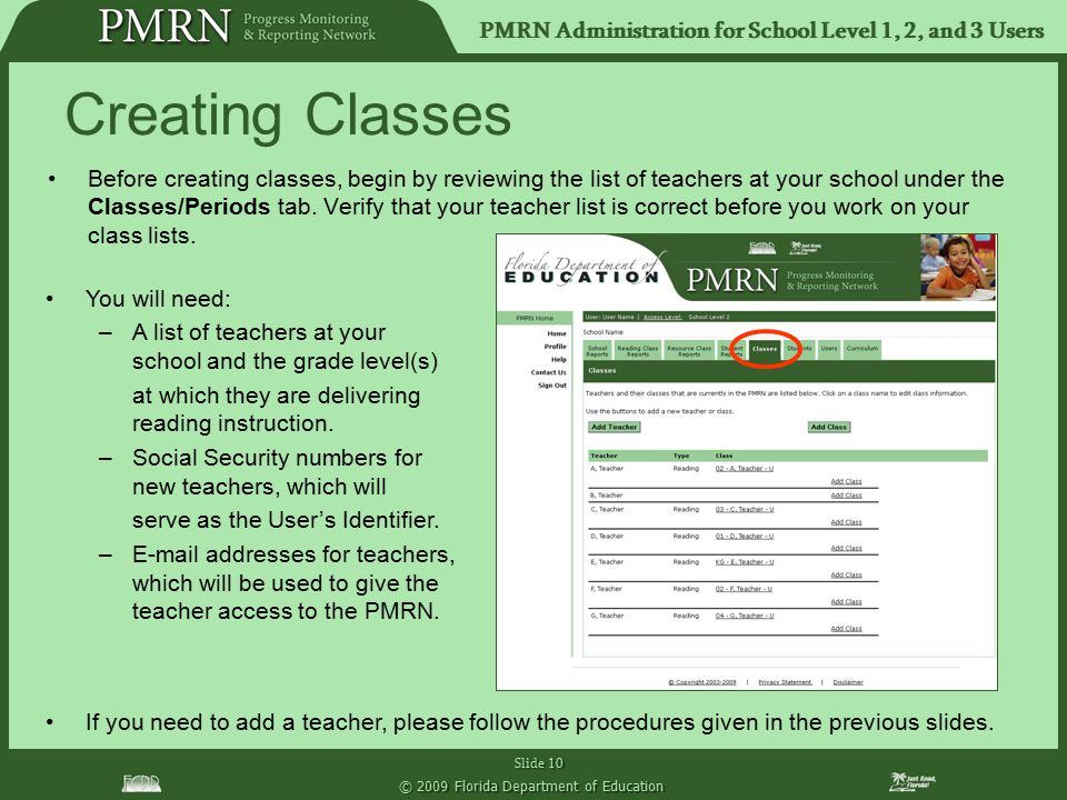 PMRN Administration for School Level 1, 2, and 3 Users Slide 10 © 2009 Florida Department of Education Creating Classes Before creating classes, begin by reviewing the list of teachers at your school under the Classes/Periods tab.
