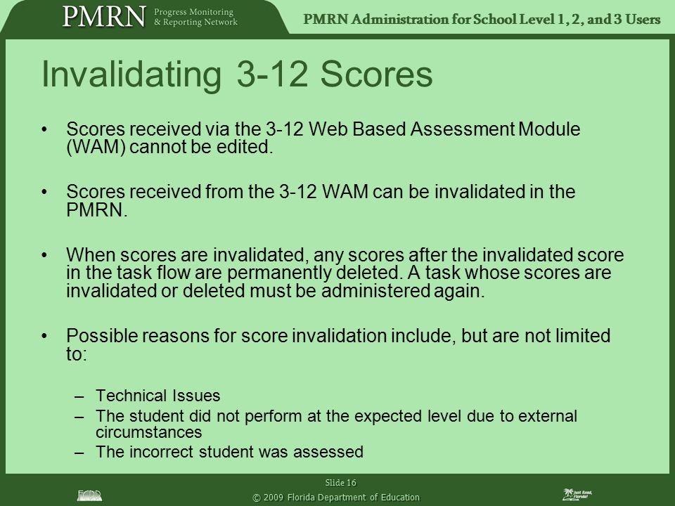 PMRN Administration for School Level 1, 2, and 3 Users Slide 16 © 2009 Florida Department of Education Invalidating 3-12 Scores Scores received via th