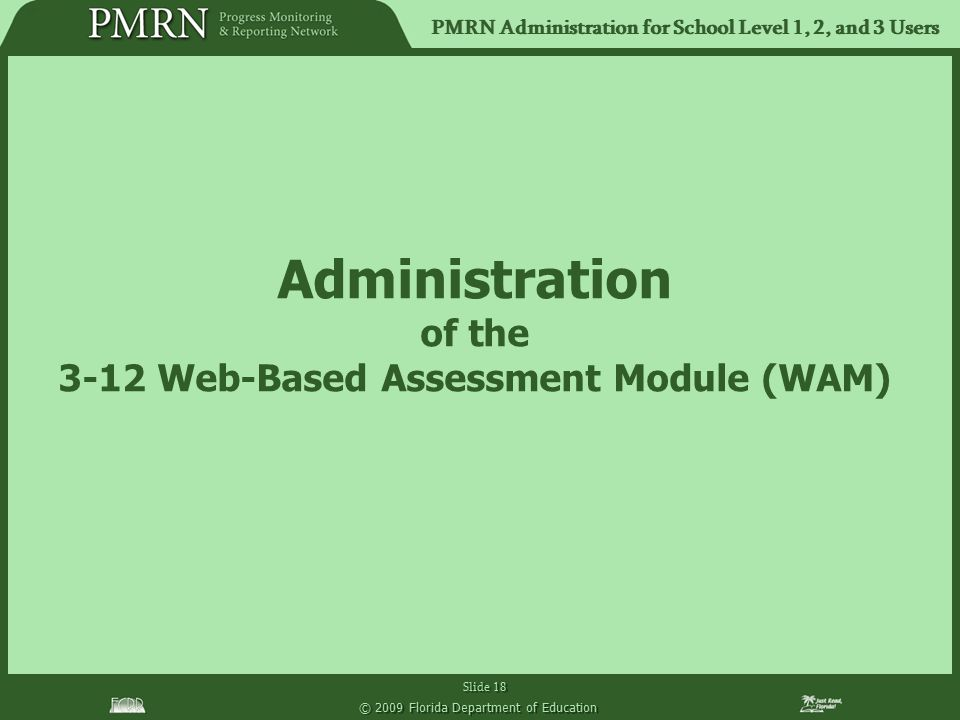 PMRN Administration for School Level 1, 2, and 3 Users Slide 18 © 2009 Florida Department of Education Administration of the 3-12 Web-Based Assessment Module (WAM)