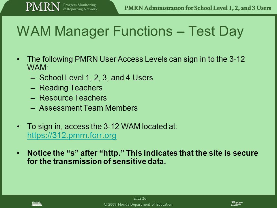 PMRN Administration for School Level 1, 2, and 3 Users Slide 26 © 2009 Florida Department of Education WAM Manager Functions – Test Day The following PMRN User Access Levels can sign in to the 3-12 WAM: –School Level 1, 2, 3, and 4 Users –Reading Teachers –Resource Teachers –Assessment Team Members To sign in, access the 3-12 WAM located at: https://312.pmrn.fcrr.org Notice the s after http. This indicates that the site is secure for the transmission of sensitive data.