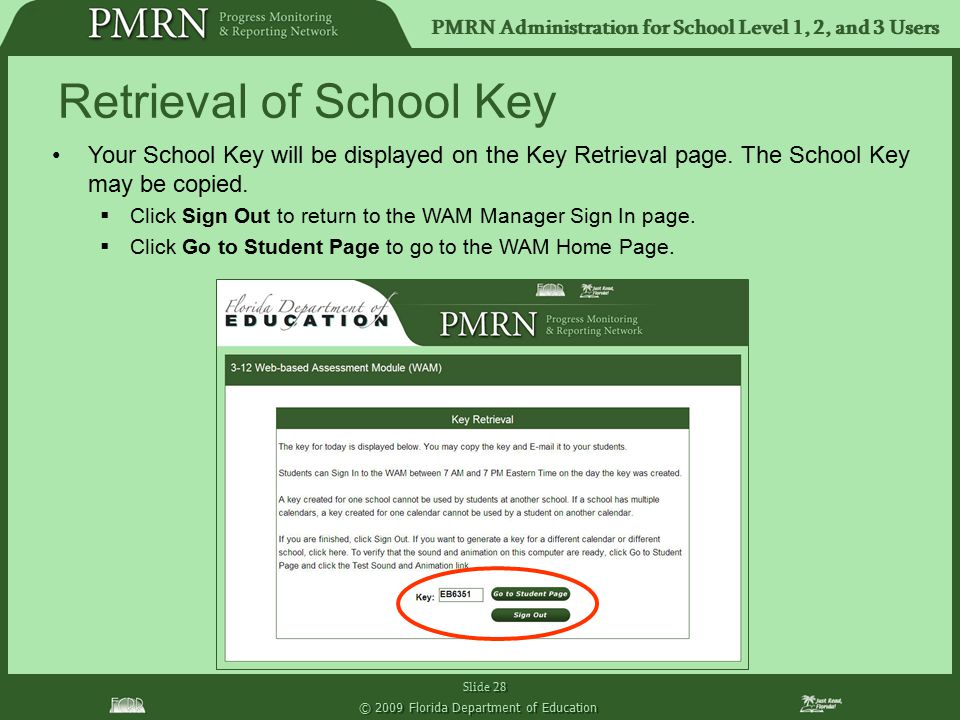 PMRN Administration for School Level 1, 2, and 3 Users Slide 28 © 2009 Florida Department of Education Your School Key will be displayed on the Key Re