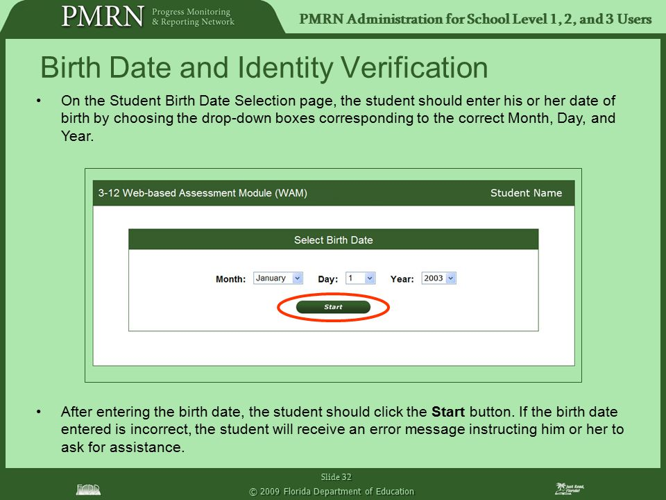 PMRN Administration for School Level 1, 2, and 3 Users Slide 32 © 2009 Florida Department of Education On the Student Birth Date Selection page, the student should enter his or her date of birth by choosing the drop-down boxes corresponding to the correct Month, Day, and Year.