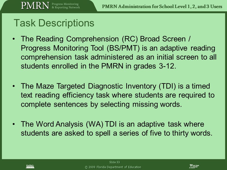 PMRN Administration for School Level 1, 2, and 3 Users Slide 33 © 2009 Florida Department of Education The Reading Comprehension (RC) Broad Screen / Progress Monitoring Tool (BS/PMT) is an adaptive reading comprehension task administered as an initial screen to all students enrolled in the PMRN in grades 3-12.
