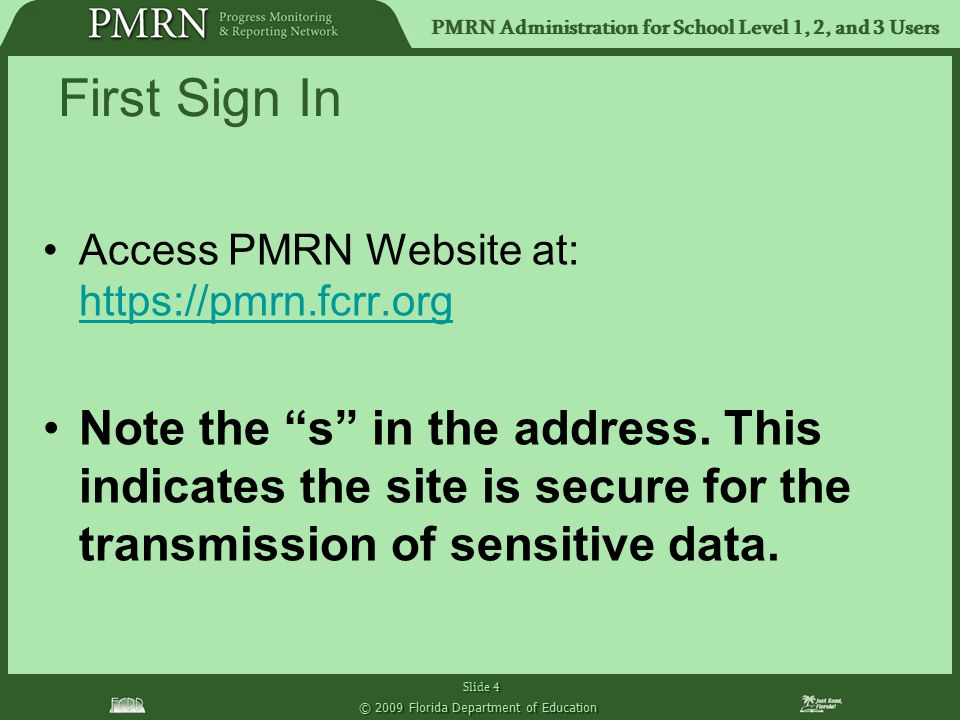 PMRN Administration for School Level 1, 2, and 3 Users Slide 4 © 2009 Florida Department of Education First Sign In Access PMRN Website at: https://pm