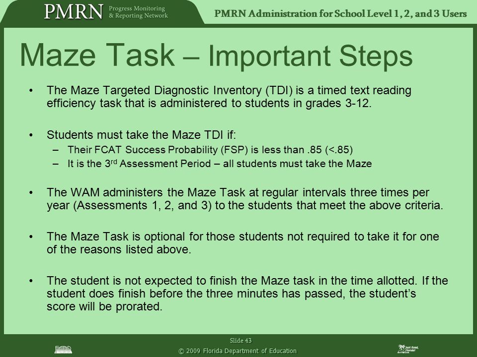 PMRN Administration for School Level 1, 2, and 3 Users Slide 43 © 2009 Florida Department of Education Maze Task – Important Steps The Maze Targeted D
