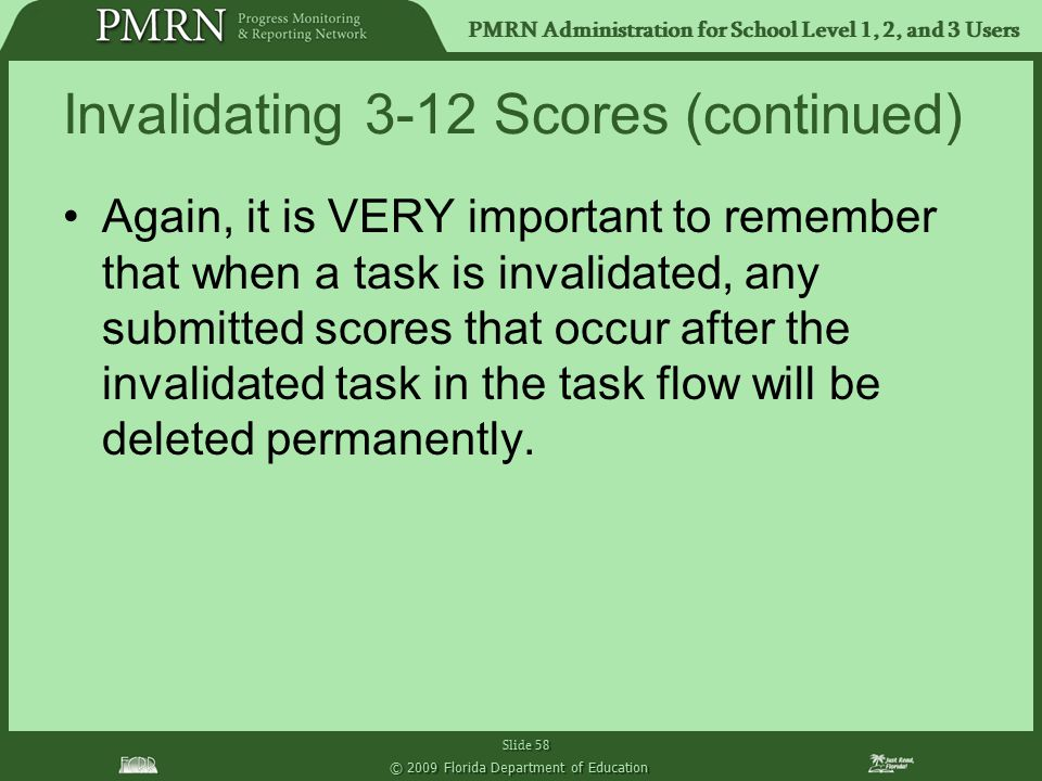 PMRN Administration for School Level 1, 2, and 3 Users Slide 58 © 2009 Florida Department of Education Invalidating 3-12 Scores (continued) Again, it is VERY important to remember that when a task is invalidated, any submitted scores that occur after the invalidated task in the task flow will be deleted permanently.