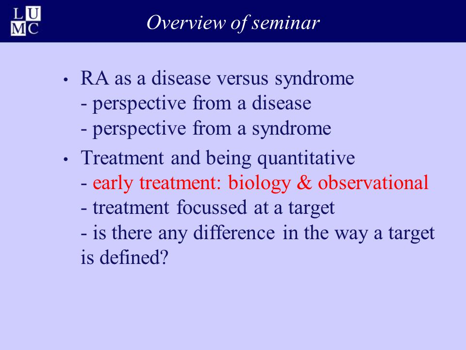 Overview of seminar RA as a disease versus syndrome - perspective from a disease - perspective from a syndrome Treatment and being quantitative - early treatment: biology & observational - treatment focussed at a target - is there any difference in the way a target is defined